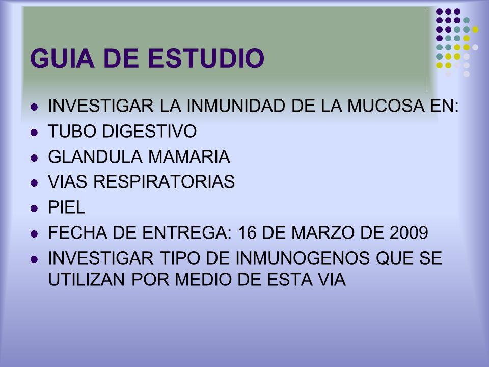GUIA DE ESTUDIO INVESTIGAR LA INMUNIDAD DE LA MUCOSA EN: TUBO DIGESTIVO GLANDULA MAMARIA VIAS RESPIRATORIAS PIEL FECHA DE ENTREGA: 16 DE MARZO DE 2009