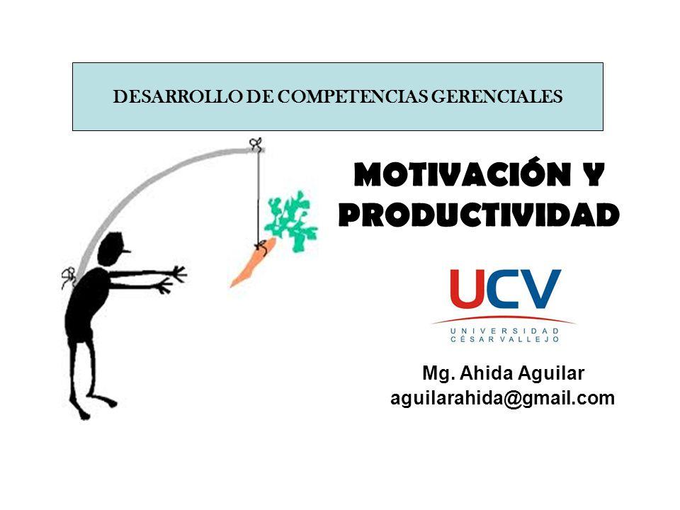 MOTIVACIÓN Y PRODUCTIVIDAD Mg. Ahida Aguilar aguilarahida@gmail.com DESARROLLO DE COMPETENCIAS GERENCIALES