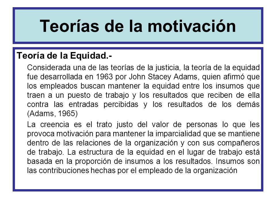 Teorías de la motivación Teoría de la Equidad.- Considerada una de las teorías de la justicia, la teoría de la equidad fue desarrollada en 1963 por Jo