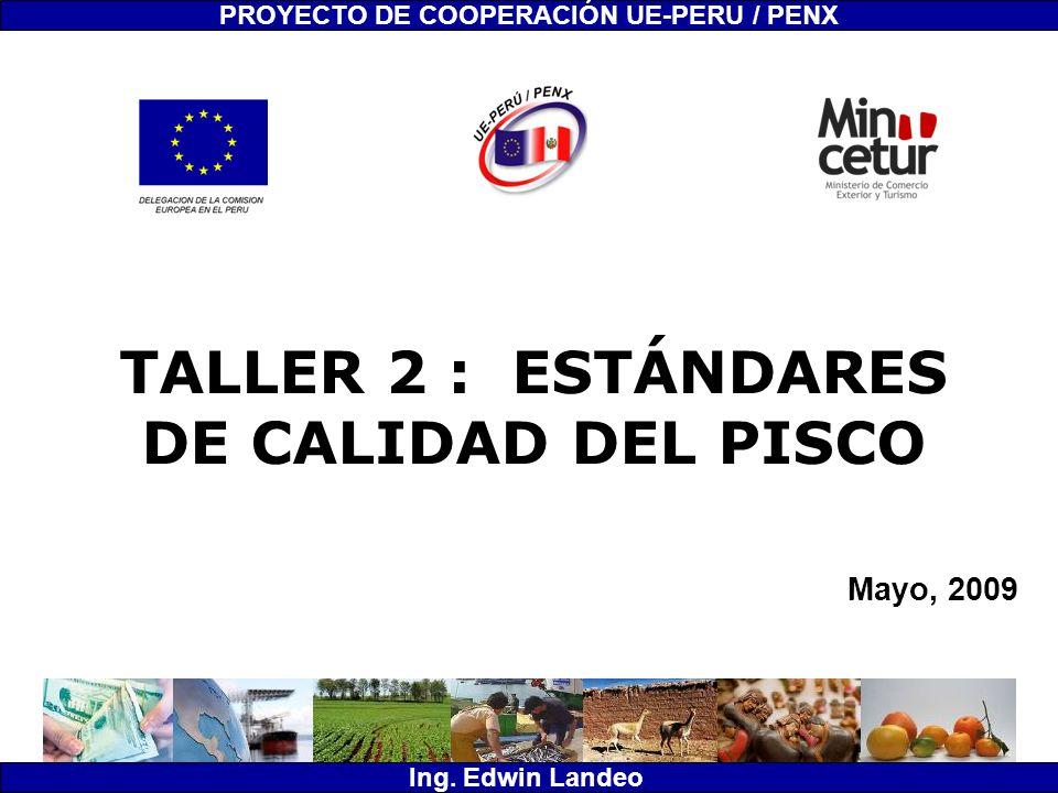 TALLER 2 : ESTÁNDARES DE CALIDAD DEL PISCO Mayo, 2009 PROYECTO DE COOPERACIÓN UE-PERU / PENX Ing. Edwin Landeo