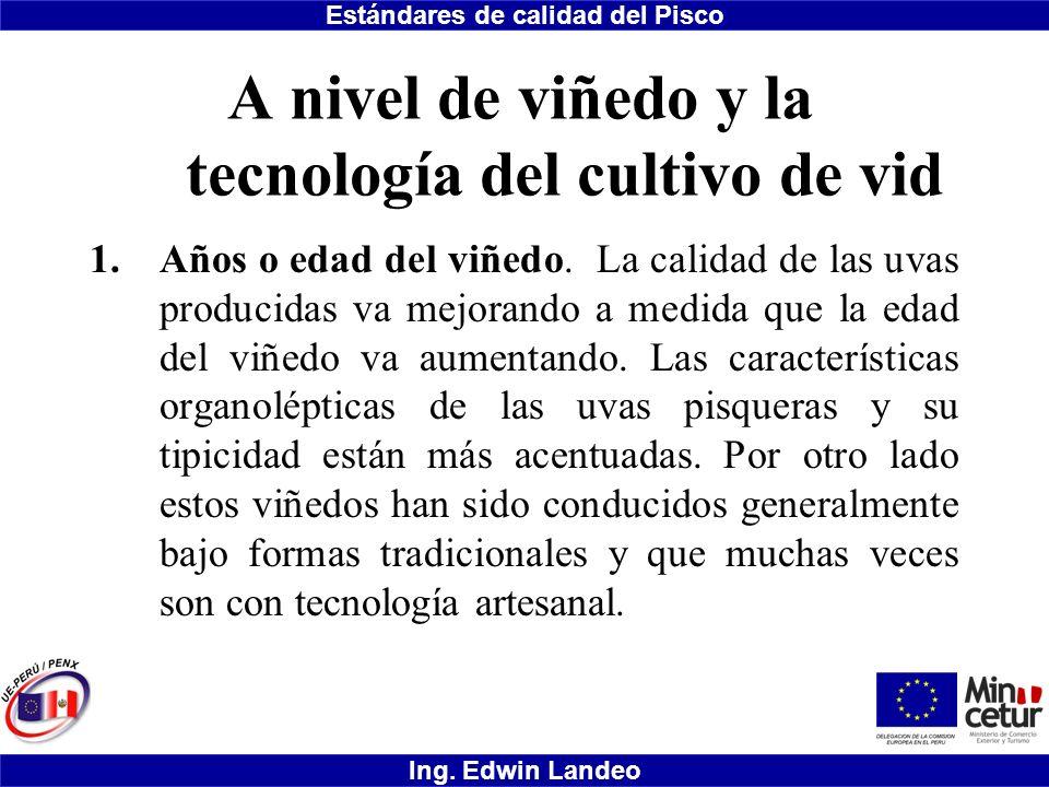 Estándares de calidad del Pisco Ing. Edwin Landeo A nivel de viñedo y la tecnología del cultivo de vid 1.Años o edad del viñedo. La calidad de las uva