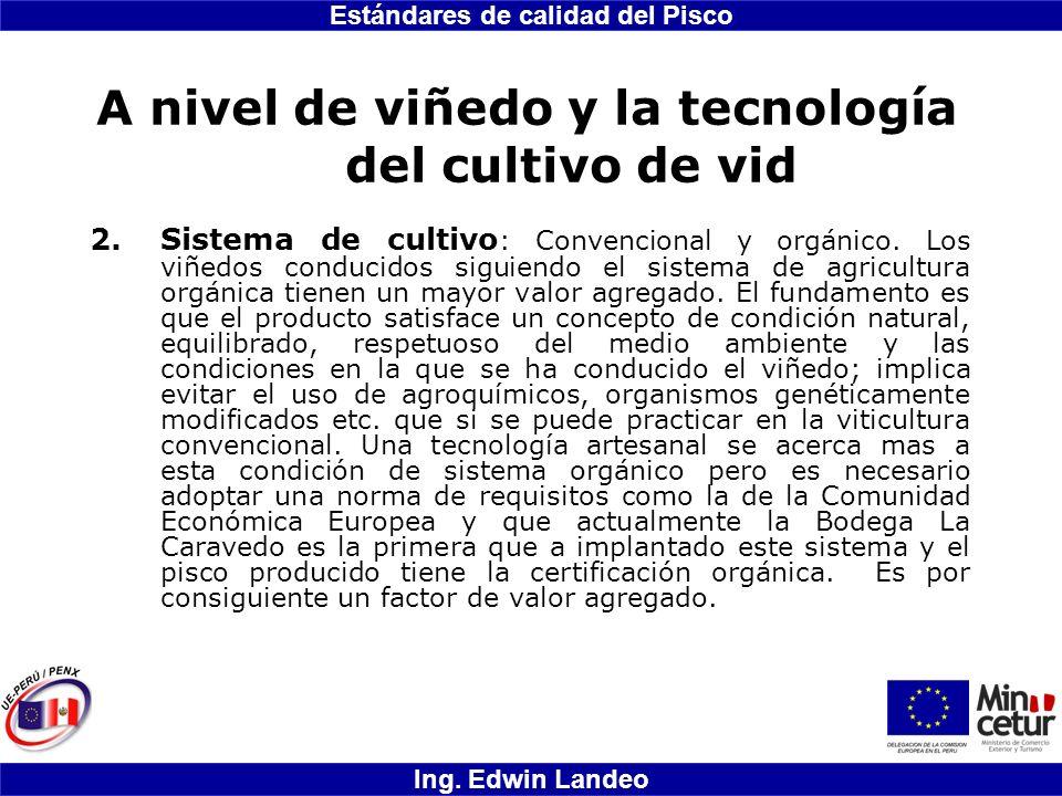 Estándares de calidad del Pisco Ing. Edwin Landeo A nivel de viñedo y la tecnología del cultivo de vid 2.Sistema de cultivo : Convencional y orgánico.