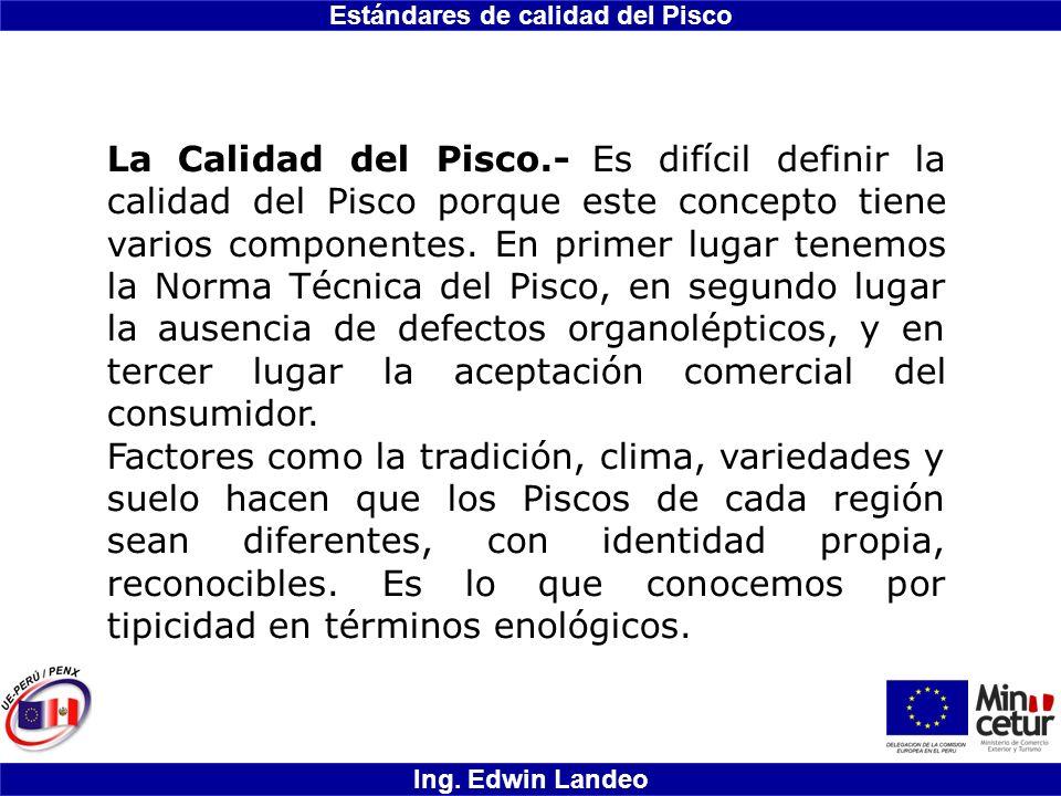 Estándares de calidad del Pisco Ing. Edwin Landeo La Calidad del Pisco.- Es difícil definir la calidad del Pisco porque este concepto tiene varios com