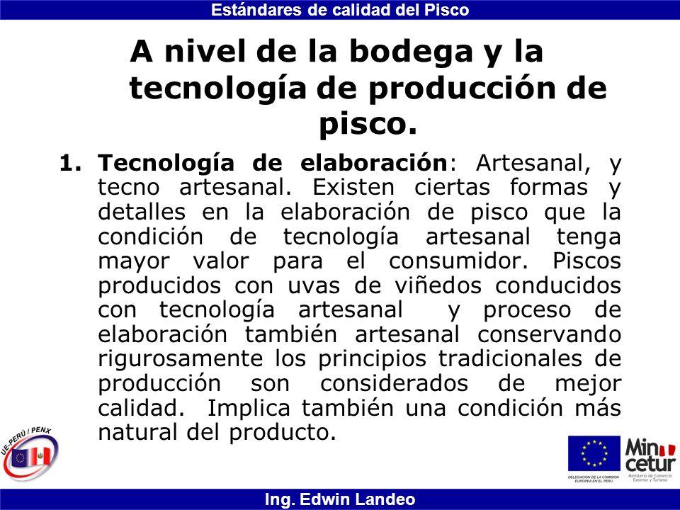 Estándares de calidad del Pisco Ing. Edwin Landeo A nivel de la bodega y la tecnología de producción de pisco. 1.Tecnología de elaboración: Artesanal,