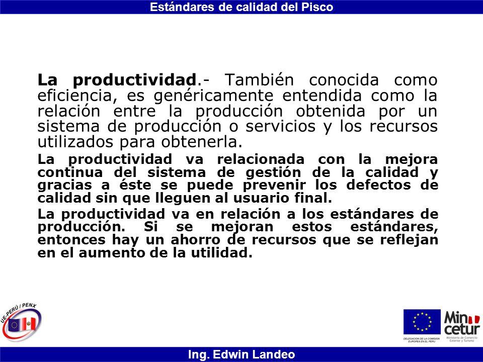 Estándares de calidad del Pisco Ing. Edwin Landeo La productividad.- También conocida como eficiencia, es genéricamente entendida como la relación ent