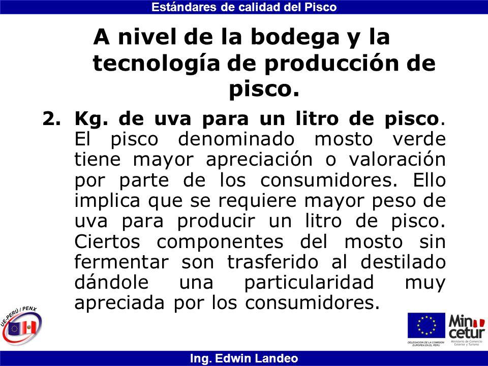 Estándares de calidad del Pisco Ing. Edwin Landeo A nivel de la bodega y la tecnología de producción de pisco. 2.Kg. de uva para un litro de pisco. El