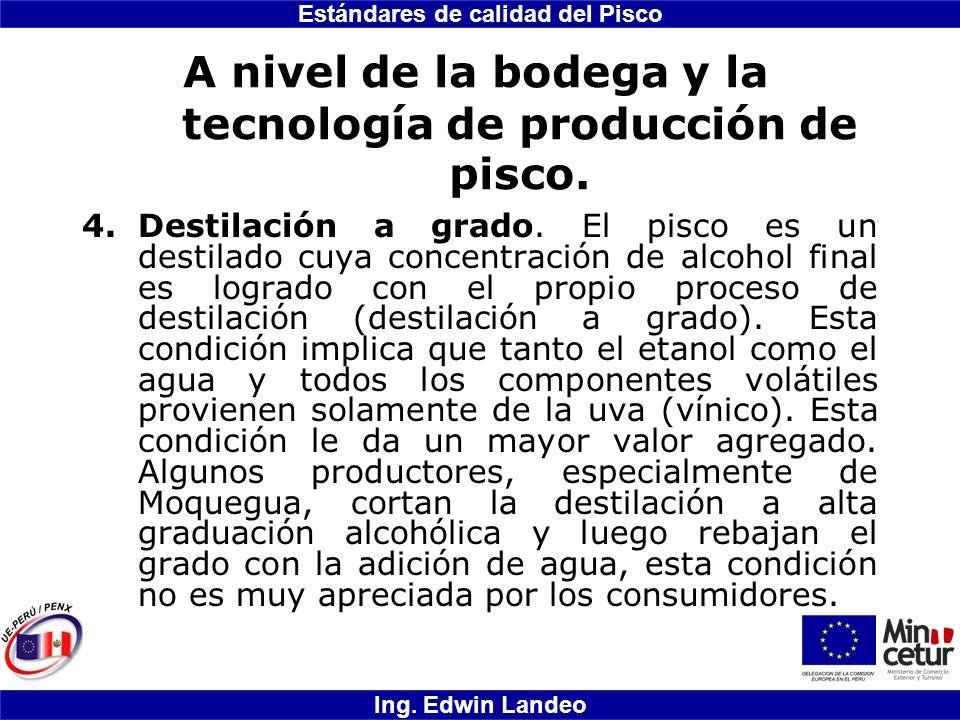 Estándares de calidad del Pisco Ing. Edwin Landeo A nivel de la bodega y la tecnología de producción de pisco. 4.Destilación a grado. El pisco es un d