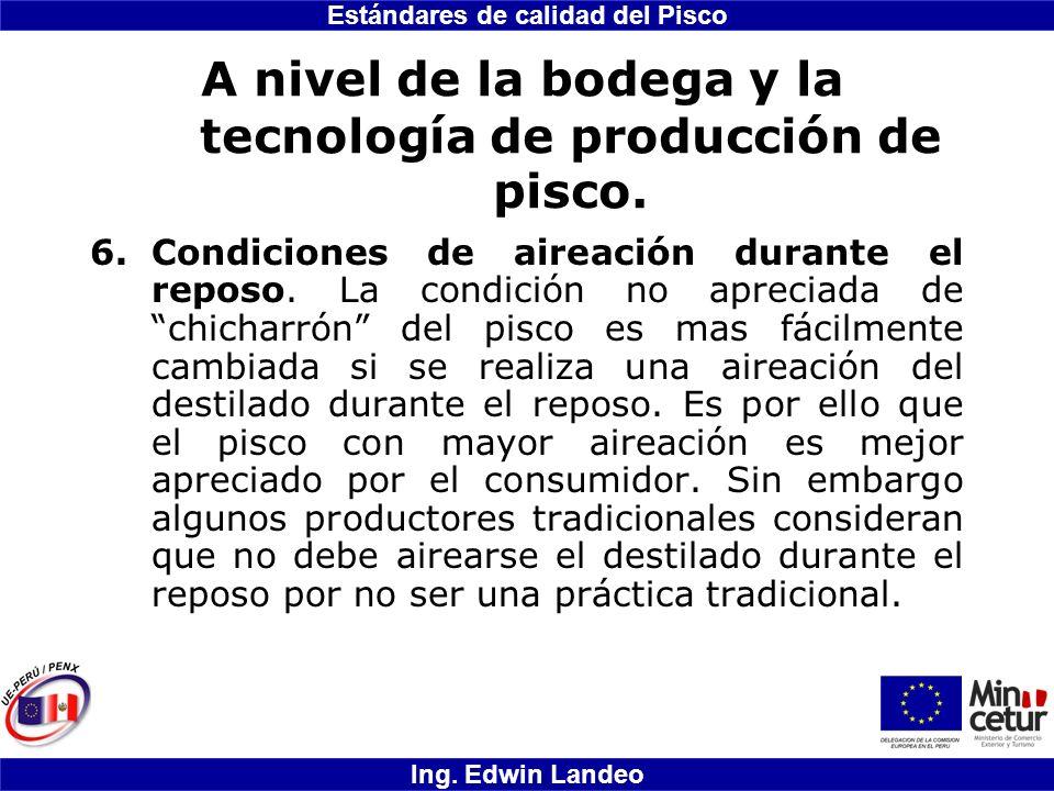 Estándares de calidad del Pisco Ing. Edwin Landeo A nivel de la bodega y la tecnología de producción de pisco. 6.Condiciones de aireación durante el r