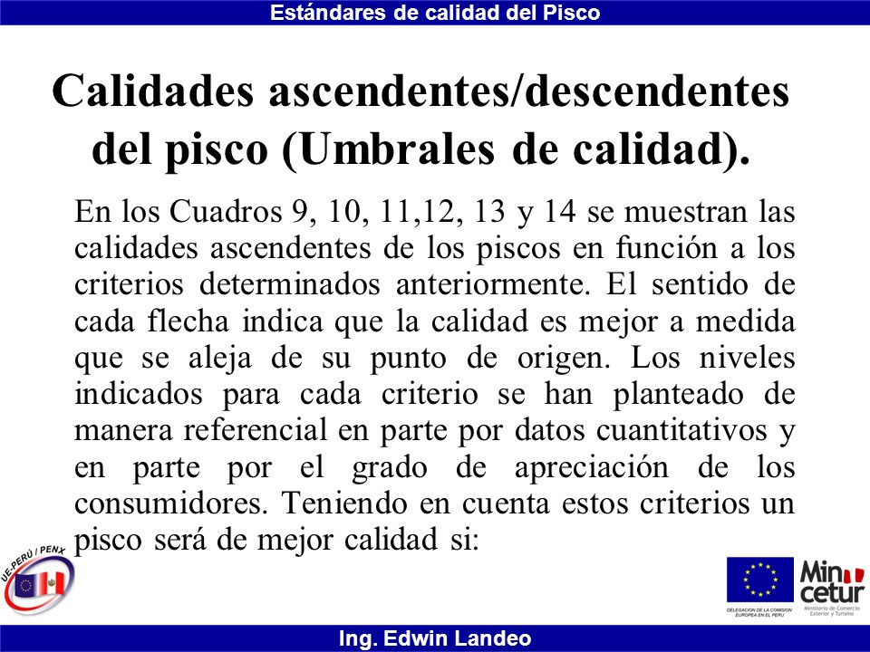 Estándares de calidad del Pisco Ing. Edwin Landeo Calidades ascendentes/descendentes del pisco (Umbrales de calidad). En los Cuadros 9, 10, 11,12, 13