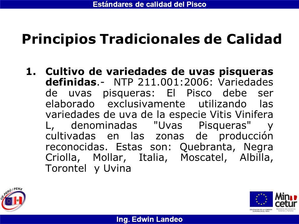 Estándares de calidad del Pisco Ing. Edwin Landeo Principios Tradicionales de Calidad 1.Cultivo de variedades de uvas pisqueras definidas.- NTP 211.00