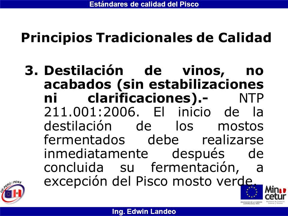 Estándares de calidad del Pisco Ing. Edwin Landeo Principios Tradicionales de Calidad 3.Destilación de vinos, no acabados (sin estabilizaciones ni cla