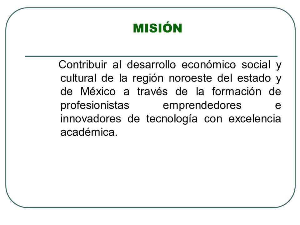 MISIÓN Contribuir al desarrollo económico social y cultural de la región noroeste del estado y de México a través de la formación de profesionistas em