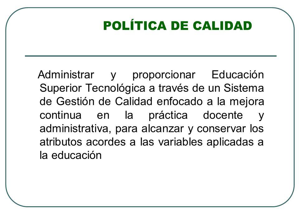 POLÍTICA DE CALIDAD Administrar y proporcionar Educación Superior Tecnológica a través de un Sistema de Gestión de Calidad enfocado a la mejora contin