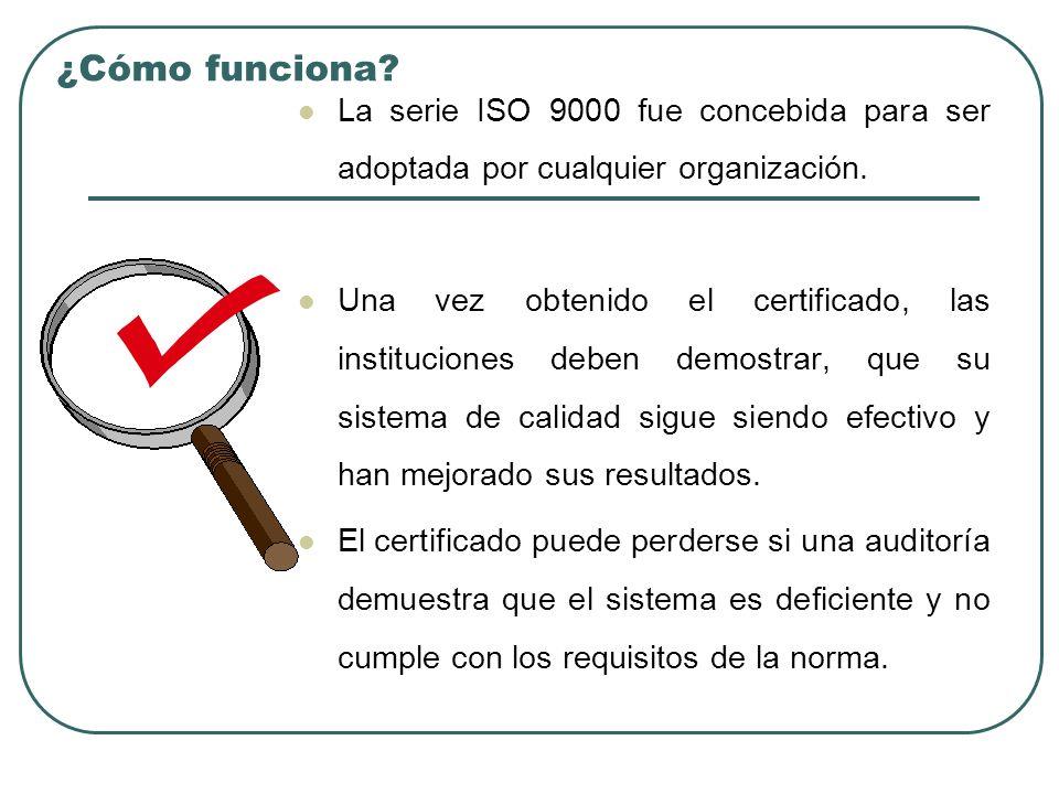 ¿Cómo funciona? La serie ISO 9000 fue concebida para ser adoptada por cualquier organización. Una vez obtenido el certificado, las instituciones deben
