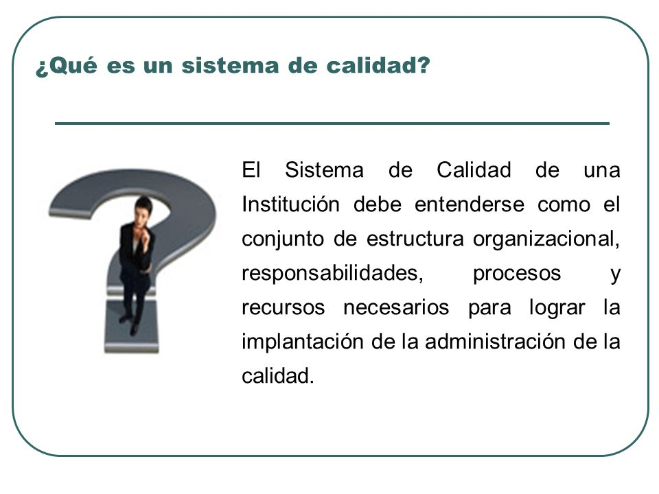 ¿Qué es un sistema de calidad? El Sistema de Calidad de una Institución debe entenderse como el conjunto de estructura organizacional, responsabilidad