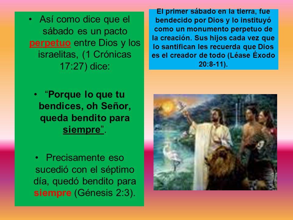 Así como dice que el sábado es un pacto perpetuo entre Dios y los israelitas, (1 Crónicas 17:27) dice: Porque lo que tu bendices, oh Señor, queda bend