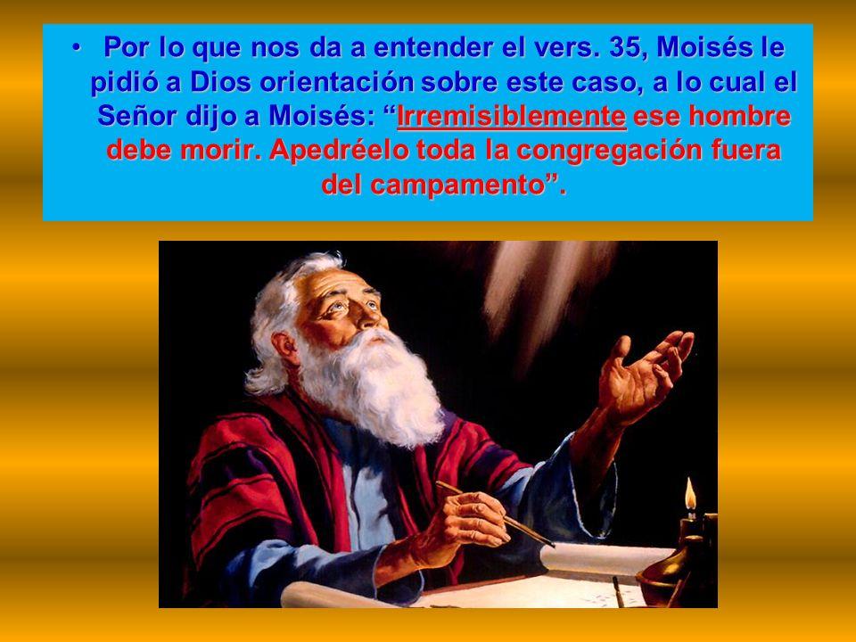 Por lo que nos da a entender el vers. 35, Moisés le pidió a Dios orientación sobre este caso, a lo cual el Señor dijo a Moisés: Irremisiblemente ese h