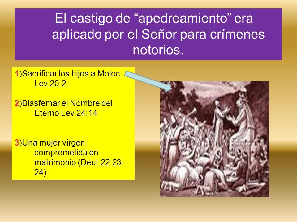 El castigo de apedreamiento era aplicado por el Señor para crímenes notorios. 1 1)Sacrificar los hijos a Moloc. Lev.20:2. 2 2)Blasfemar el Nombre del