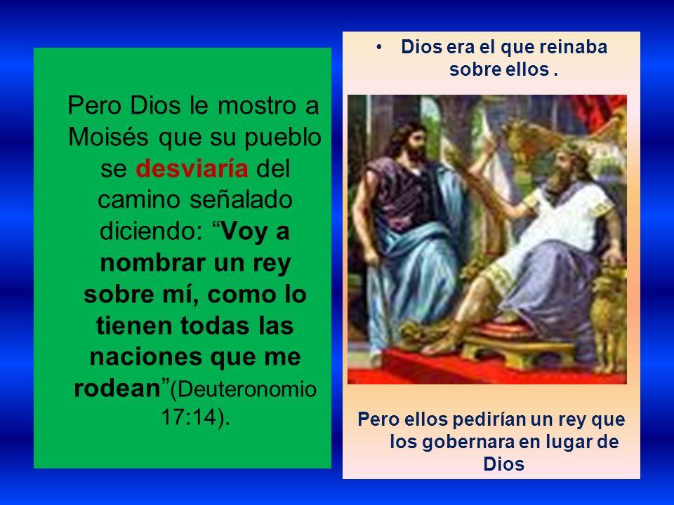 Pero Dios le mostro a Moisés que su pueblo se desviaría del camino señalado diciendo: Voy a nombrar un rey sobre mí, como lo tienen todas las naciones