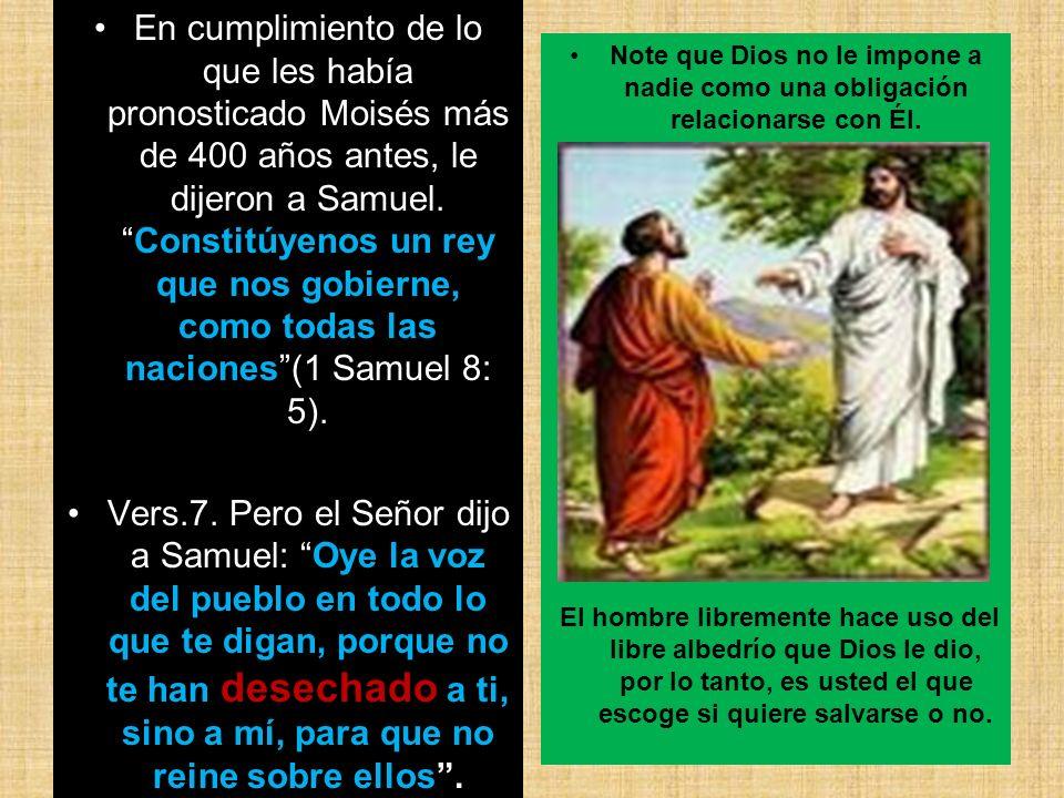 En cumplimiento de lo que les había pronosticado Moisés más de 400 años antes, le dijeron a Samuel.Constitúyenos un rey que nos gobierne, como todas l