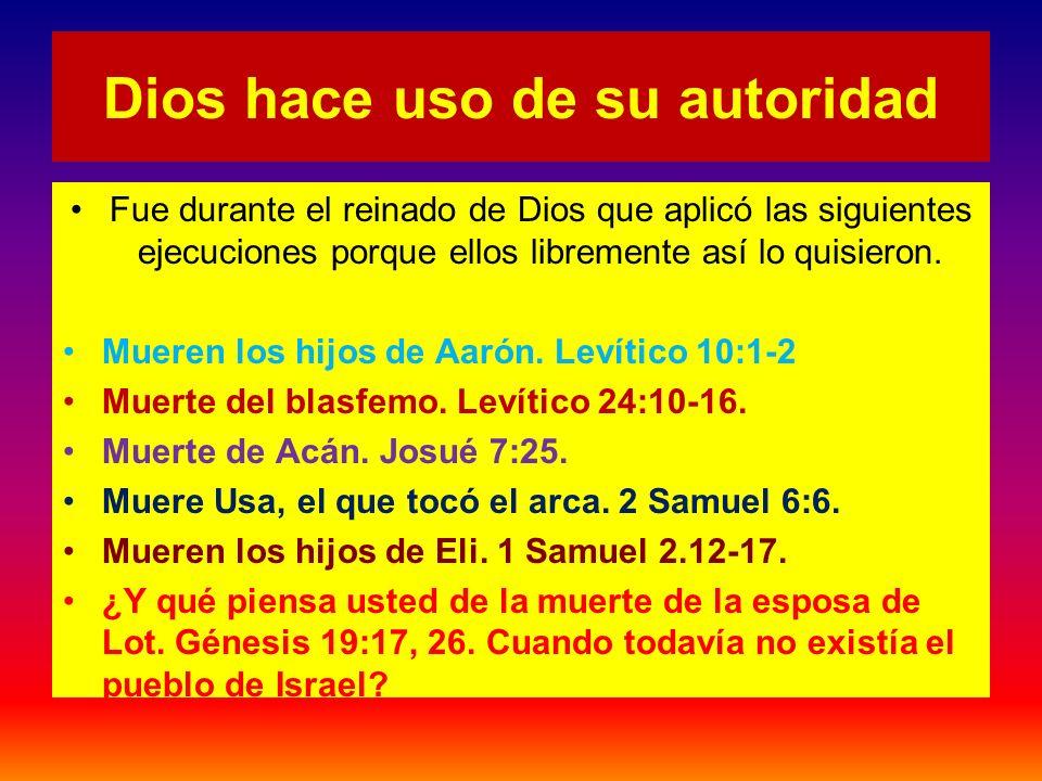 Dios hace uso de su autoridad Fue durante el reinado de Dios que aplicó las siguientes ejecuciones porque ellos libremente así lo quisieron. Mueren lo