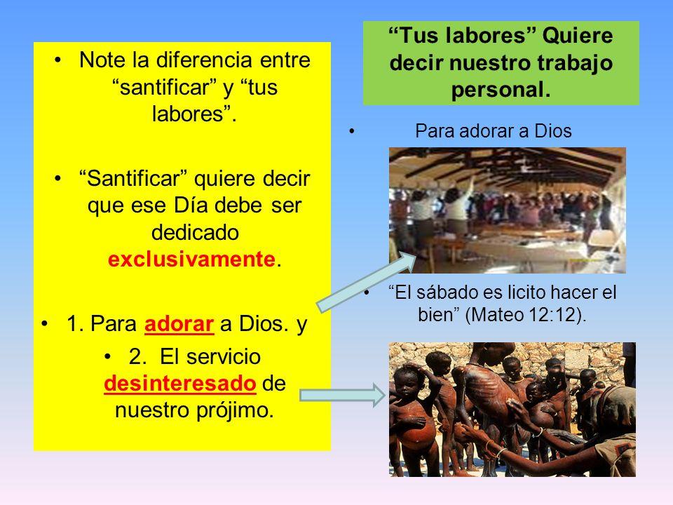 Note la diferencia entre santificar y tus labores. Santificar quiere decir que ese Día debe ser dedicado exclusivamente. 1. Para adorar a Dios. y 2. E