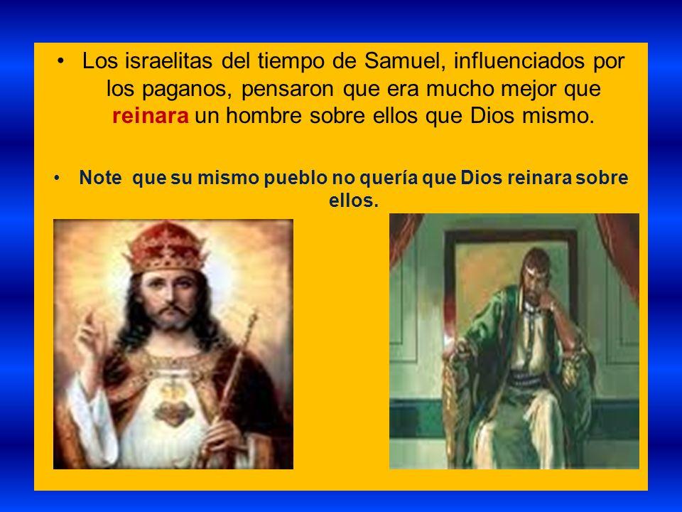 Los israelitas del tiempo de Samuel, influenciados por los paganos, pensaron que era mucho mejor que reinara un hombre sobre ellos que Dios mismo. Not