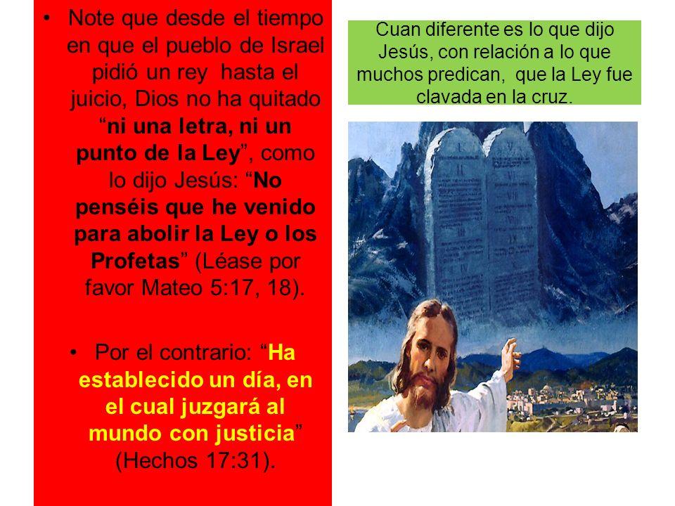Cuan diferente es lo que dijo Jesús, con relación a lo que muchos predican, que la Ley fue clavada en la cruz. Note que desde el tiempo en que el pueb