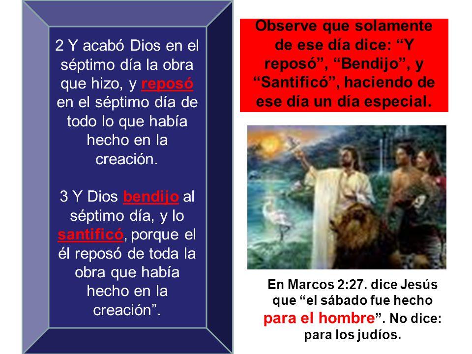 Observe que solamente de ese día dice: Y reposó, Bendijo, y Santificó, haciendo de ese día un día especial. En Marcos 2:27. dice Jesús que el sábado f