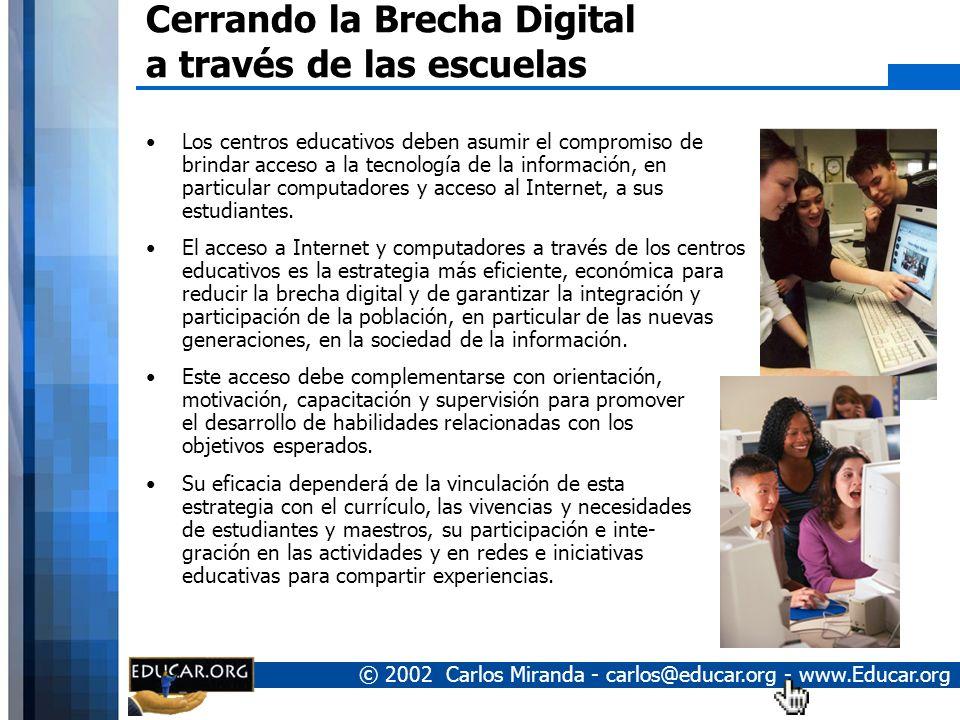 © 2002 Carlos Miranda - carlos@educar.org - www.Educar.org Cerrando la Brecha Digital a través de las escuelas Los centros educativos deben asumir el compromiso de brindar acceso a la tecnología de la información, en particular computadores y acceso al Internet, a sus estudiantes.