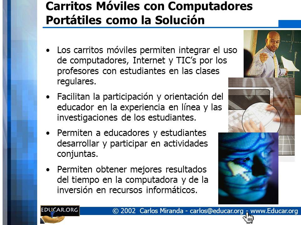 © 2002 Carlos Miranda - carlos@educar.org - www.Educar.org Carritos Móviles con Computadores Portátiles como la Solución Los carritos móviles permiten integrar el uso de computadores, Internet y TICs por los profesores con estudiantes en las clases regulares.