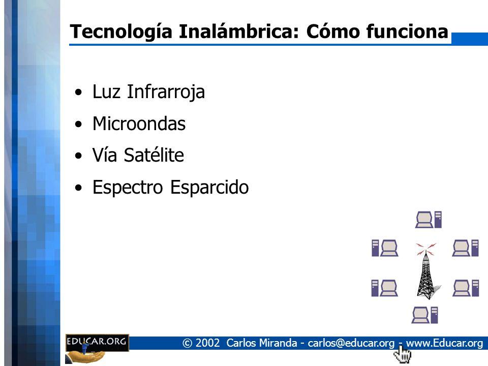 © 2002 Carlos Miranda - carlos@educar.org - www.Educar.org Tecnología Inalámbrica: Cómo funciona Luz Infrarroja Microondas Vía Satélite Espectro Esparcido
