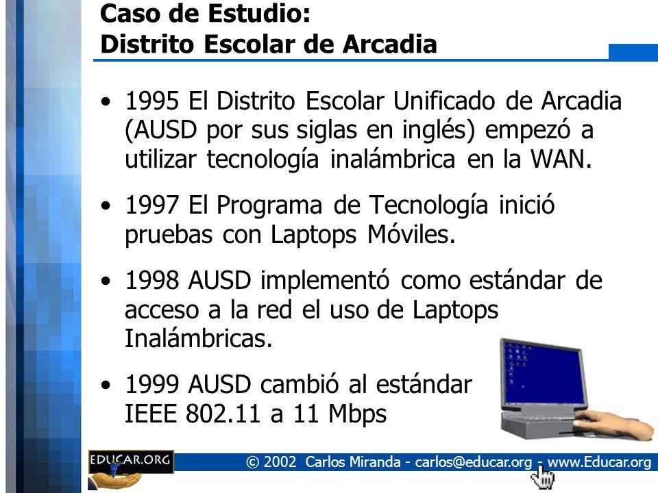 © 2002 Carlos Miranda - carlos@educar.org - www.Educar.org Caso de Estudio: Distrito Escolar de Arcadia 1995 El Distrito Escolar Unificado de Arcadia (AUSD por sus siglas en inglés) empezó a utilizar tecnología inalámbrica en la WAN.