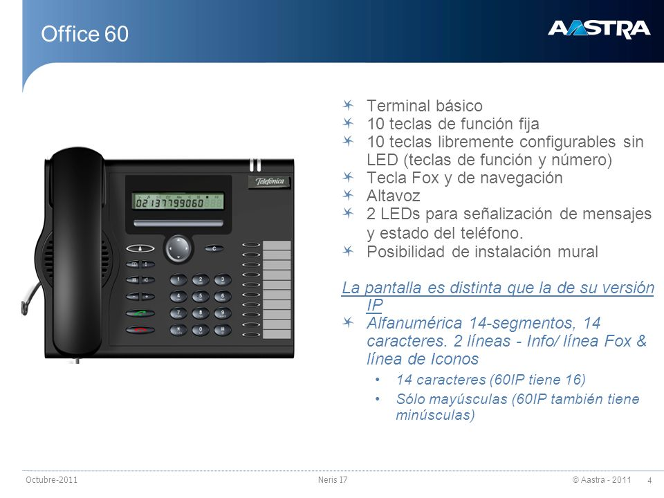 © Aastra - 2011 4 Octubre-2011Neris I7 Office 60 Terminal básico 10 teclas de función fija 10 teclas libremente configurables sin LED (teclas de funci