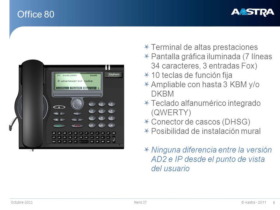 © Aastra - 2011 6 Octubre-2011Neris I7 Office 80 Terminal de altas prestaciones Pantalla gráfica iluminada (7 líneas 34 caracteres, 3 entradas Fox) 10