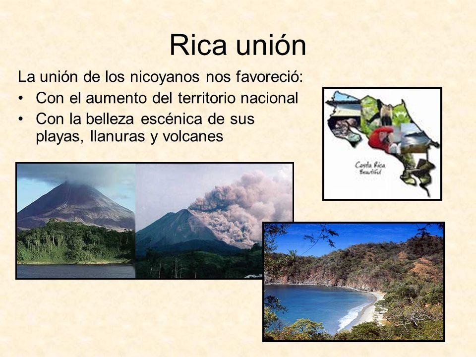 Rica unión La unión de los nicoyanos nos favoreció: Con el aumento del territorio nacional Con la belleza escénica de sus playas, llanuras y volcanes