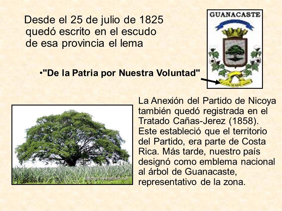 Desde el 25 de julio de 1825 quedó escrito en el escudo de esa provincia el lema La Anexión del Partido de Nicoya también quedó registrada en el Trata