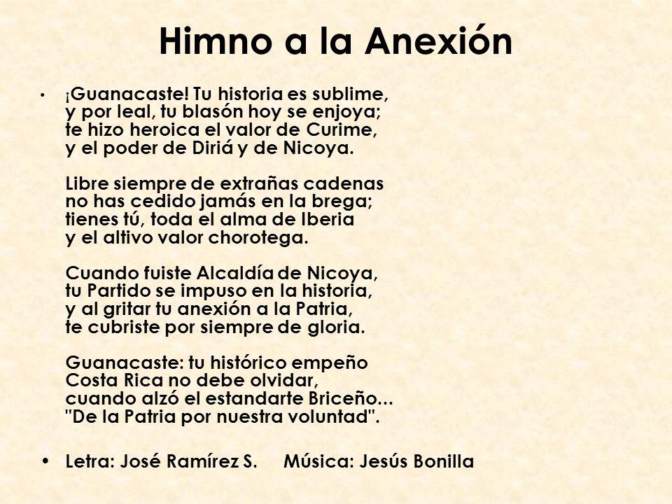 Himno a la Anexión ¡ Guanacaste! Tu historia es sublime, y por leal, tu blasón hoy se enjoya; te hizo heroica el valor de Curime, y el poder de Diriá