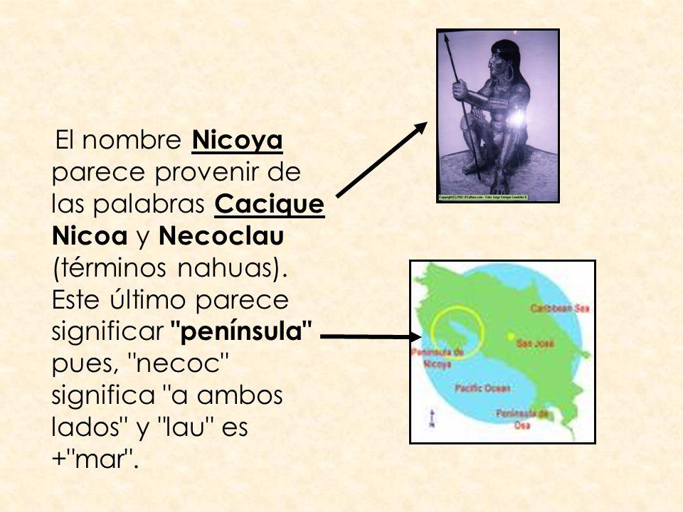 El nombre Nicoya parece provenir de las palabras Cacique Nicoa y Necoclau (términos nahuas). Este último parece significar