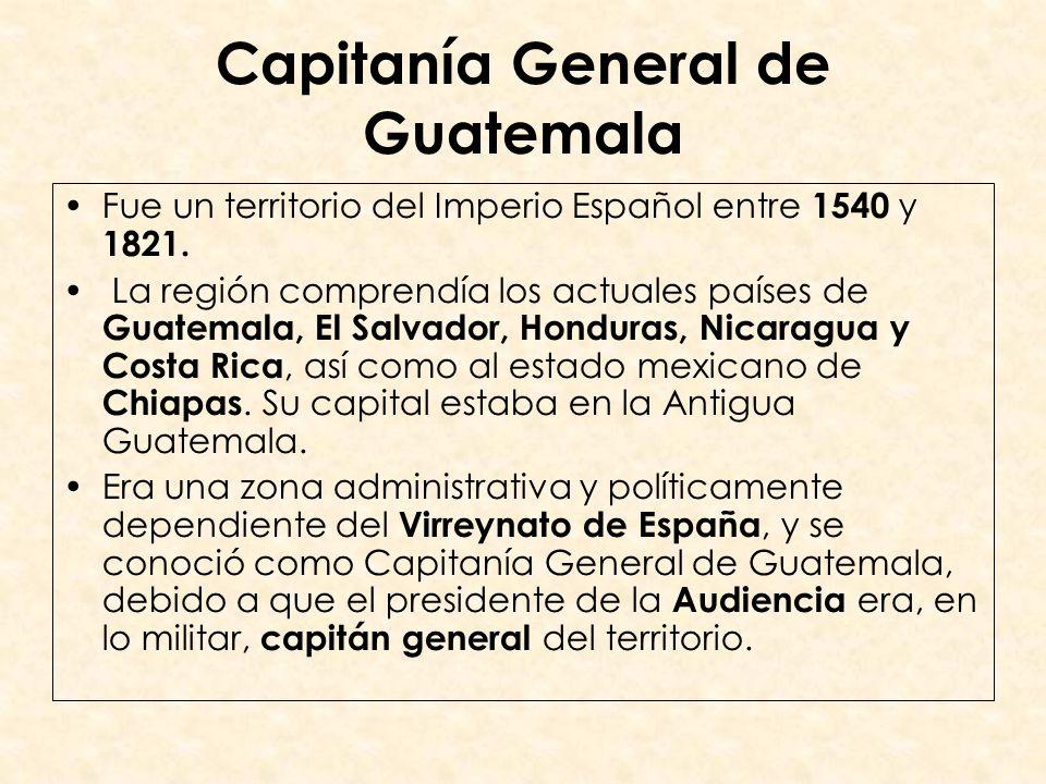 Capitanía General de Guatemala Fue un territorio del Imperio Español entre 1540 y 1821. La región comprendía los actuales países de Guatemala, El Salv