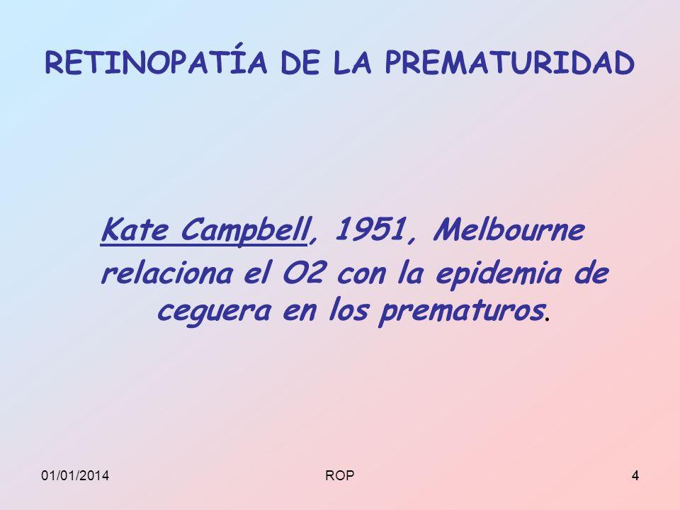 RETINOPATÍA DE LA PREMATURIDAD Kate Campbell, 1951, Melbourne relaciona el O2 con la epidemia de ceguera en los prematuros. 401/01/20144ROP