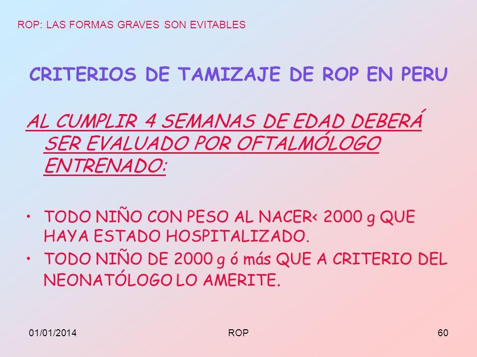 CRITERIOS DE TAMIZAJE DE ROP EN PERU AL CUMPLIR 4 SEMANAS DE EDAD DEBERÁ SER EVALUADO POR OFTALMÓLOGO ENTRENADO: TODO NIÑO CON PESO AL NACER< 2000 g Q