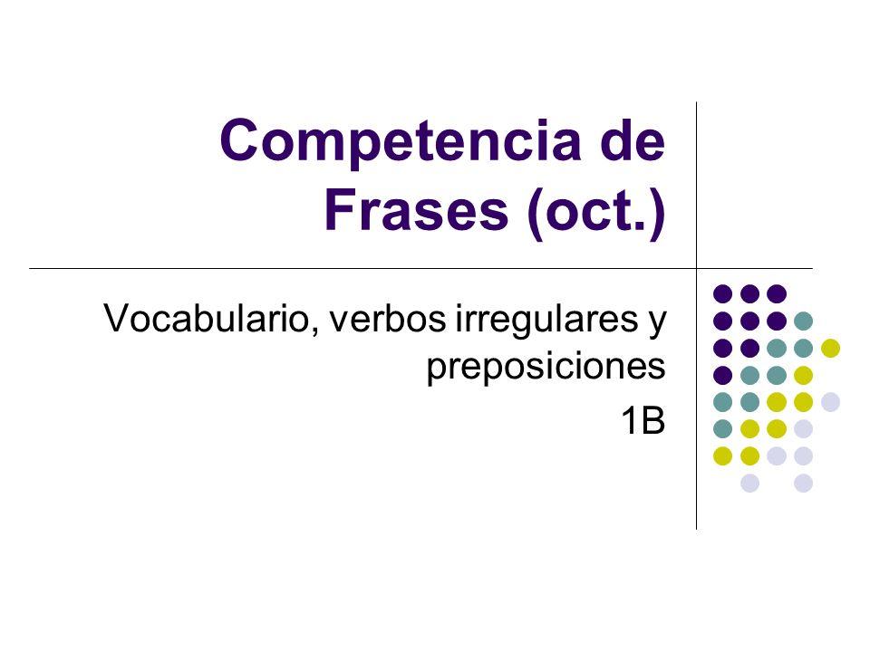Competencia de Frases (oct.) Vocabulario, verbos irregulares y preposiciones 1B