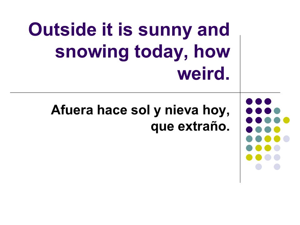 Outside it is sunny and snowing today, how weird. Afuera hace sol y nieva hoy, que extraño.