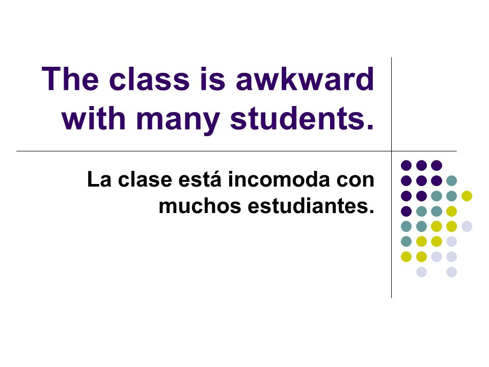 The class is awkward with many students. La clase está incomoda con muchos estudiantes.