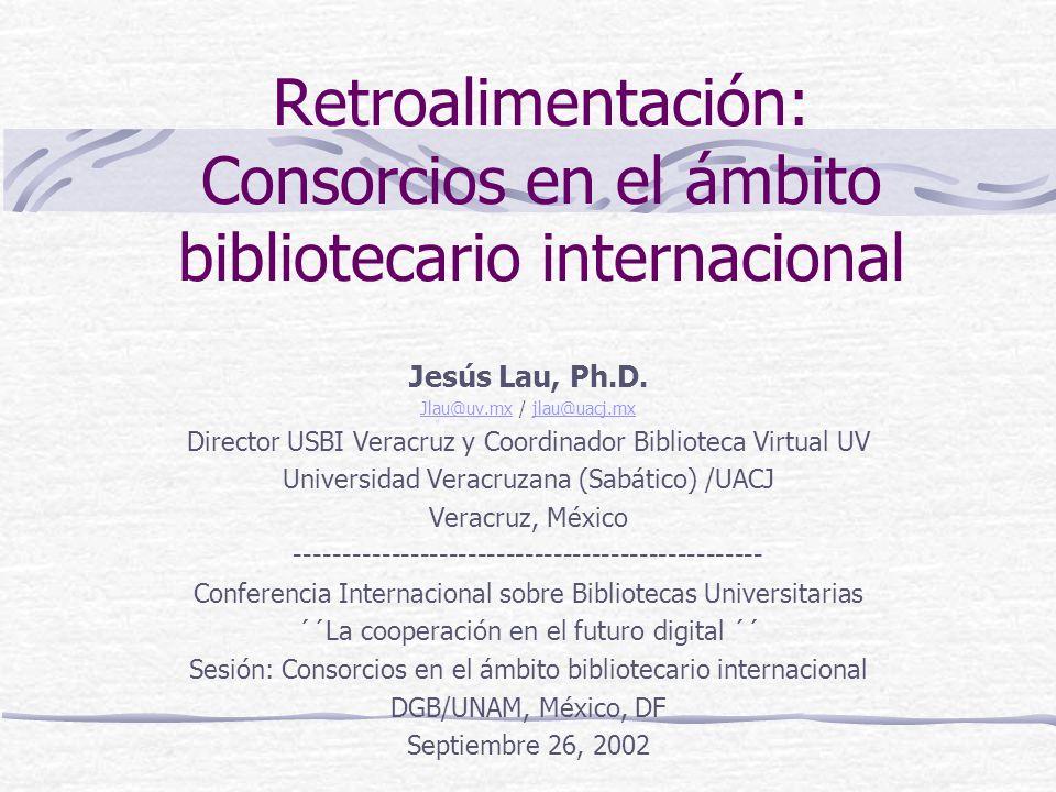 Retroalimentación: Consorcios en el ámbito bibliotecario internacional Jesús Lau, Ph.D. Jlau@uv.mxJlau@uv.mx / jlau@uacj.mxjlau@uacj.mx Director USBI