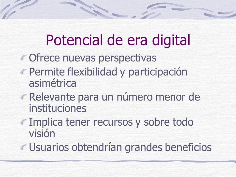 Potencial de era digital Ofrece nuevas perspectivas Permite flexibilidad y participación asimétrica Relevante para un número menor de instituciones Im