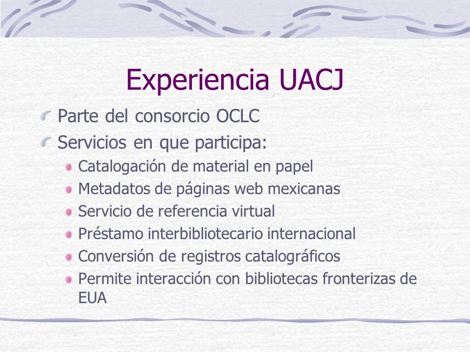 Experiencia UACJ Parte del consorcio OCLC Servicios en que participa: Catalogación de material en papel Metadatos de páginas web mexicanas Servicio de