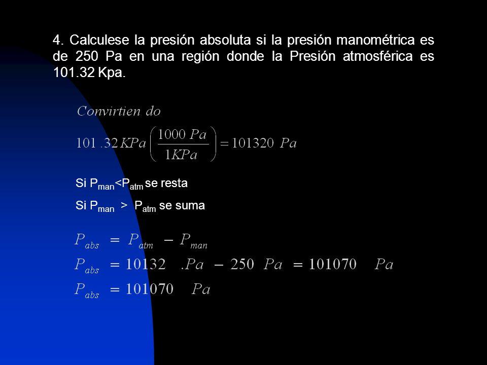 4. Calculese la presión absoluta si la presión manométrica es de 250 Pa en una región donde la Presión atmosférica es 101.32 Kpa. Si P man <P atm se r