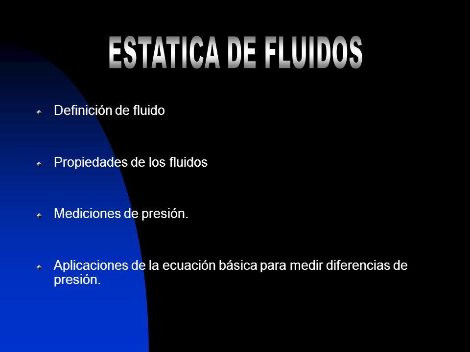 Definición de fluido Propiedades de los fluidos Mediciones de presión. Aplicaciones de la ecuación básica para medir diferencias de presión.